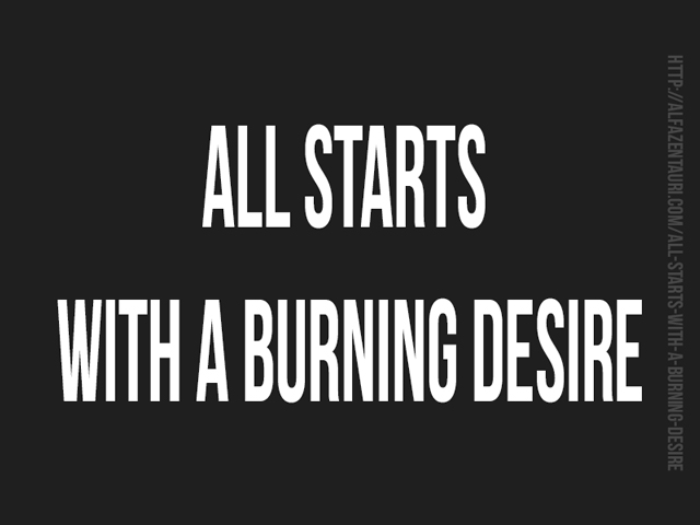 All starts with a burning desire